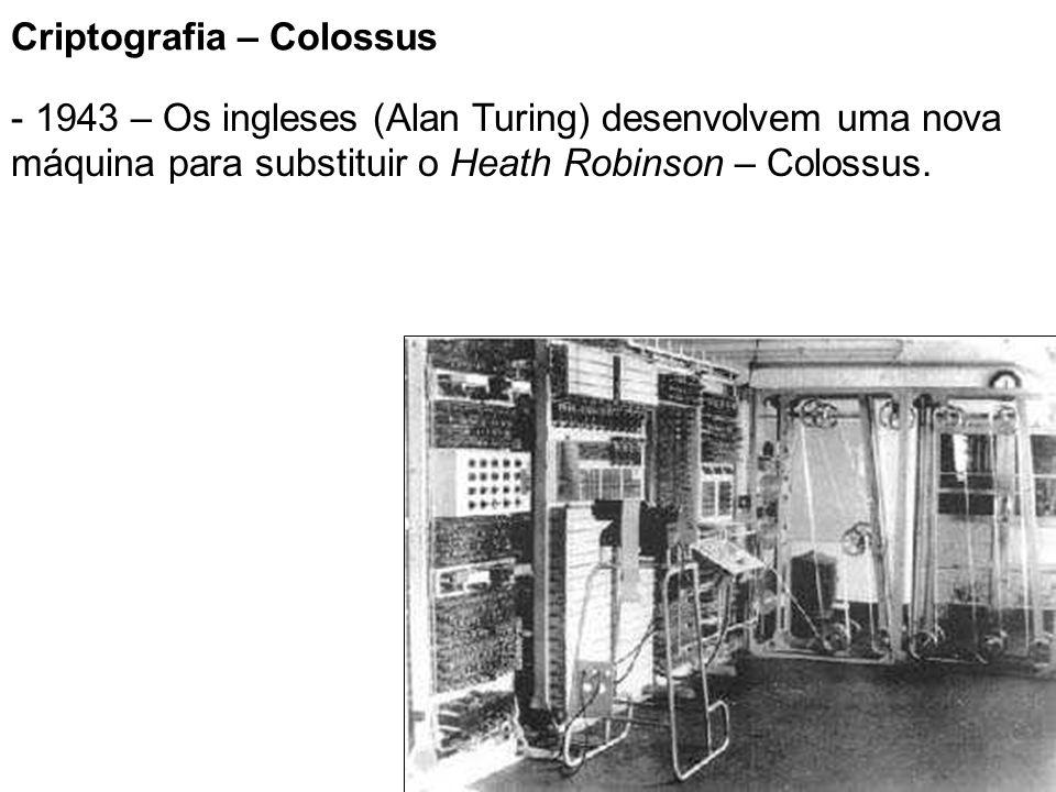 11 Criptografia – Colossus - 1943 – Os ingleses (Alan Turing) desenvolvem uma nova máquina para substituir o Heath Robinson – Colossus.