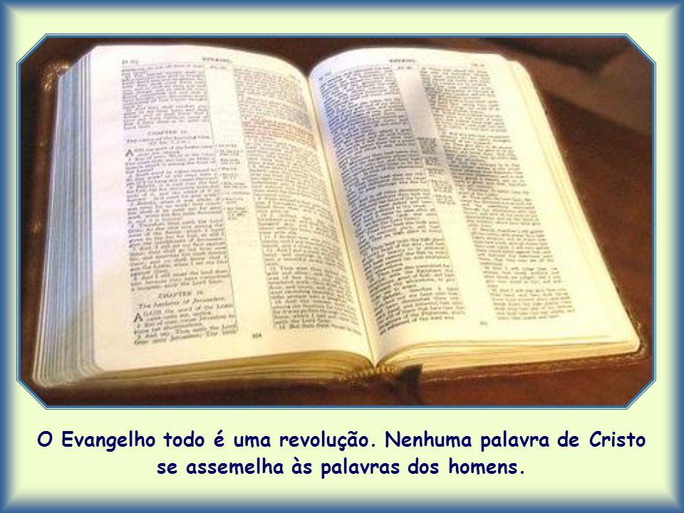 O Evangelho todo é uma revolução. Nenhuma palavra de Cristo se assemelha às palavras dos homens.