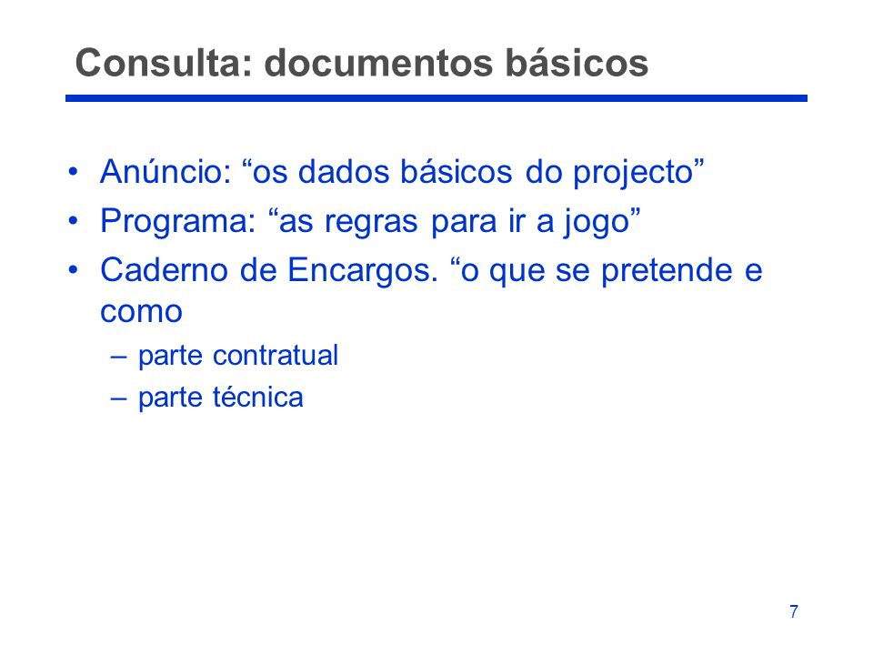 "7 Consulta: documentos básicos •Anúncio: ""os dados básicos do projecto"" •Programa: ""as regras para ir a jogo"" •Caderno de Encargos. ""o que se pretende"