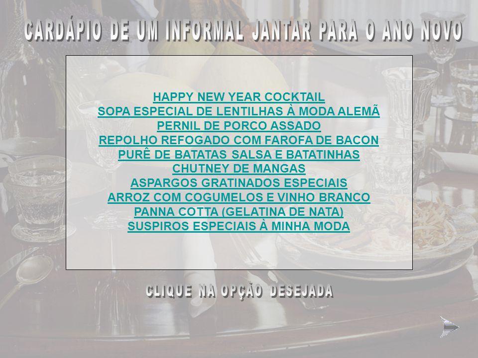 CARDÁPIO DE UM JANTAR INFORMAL PARA O ANO NOVO HAPPY NEW YEAR COCKTAIL SOPA ESPECIAL DE LENTILHAS À MODA ALEMÃ PERNIL DE PORCO ASSADO REPOLHO REFOGADO COM FAROFA DE BACON PURÊ DE BATATAS SALSA E BATATINHAS CHUTNEY DE MANGAS ASPARGOS GRATINADOS ESPECIAIS ARROZ COM COGUMELOS E VINHO BRANCO PANNA COTTA (GELATINA DE NATA) SUSPIROS ESPECIAIS À MINHA MODA