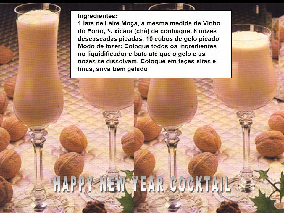 HAPPY NEW YEAR COCKTAIL Ingredientes: 1 lata de Leite Moça, a mesma medida de Vinho do Porto, ½ xícara (chá) de conhaque, 8 nozes descascadas picadas, 10 cubos de gelo picado Modo de fazer: Coloque todos os ingredientes no liquidificador e bata até que o gelo e as nozes se dissolvam.