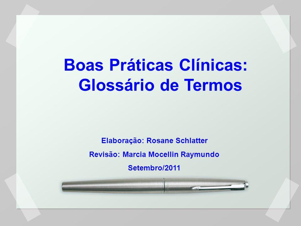 Boas Práticas Clínicas: Glossário de Termos Elaboração: Rosane Schlatter Revisão: Marcia Mocellin Raymundo Setembro/2011