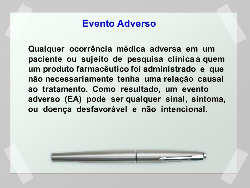 Evento Adverso Qualquer ocorrência médica adversa em um paciente ou sujeito de pesquisa clínica a quem um produto farmacêutico foi administrado e que não necessariamente tenha uma relação causal ao tratamento.