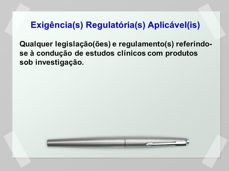 Exigência(s) Regulatória(s) Aplicável(is) Qualquer legislação(ões) e regulamento(s) referindo- se à condução de estudos clínicos com produtos sob investigação.