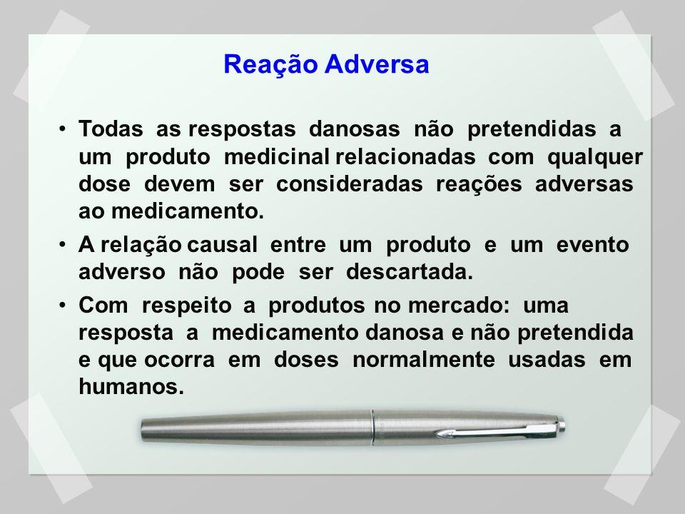 Reação Adversa •Todas as respostas danosas não pretendidas a um produto medicinal relacionadas com qualquer dose devem ser consideradas reações adversas ao medicamento.