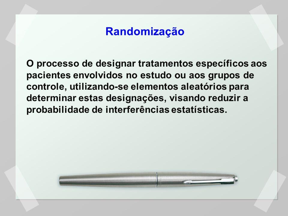 Randomização O processo de designar tratamentos específicos aos pacientes envolvidos no estudo ou aos grupos de controle, utilizando-se elementos alea