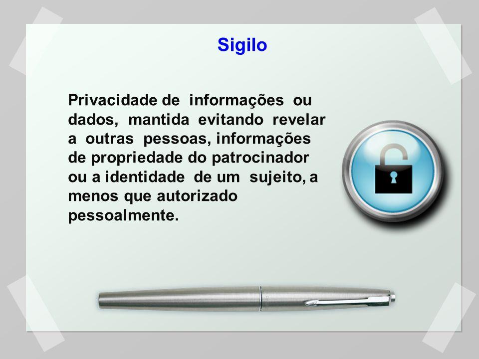 Sigilo Privacidade de informações ou dados, mantida evitando revelar a outras pessoas, informações de propriedade do patrocinador ou a identidade de um sujeito, a menos que autorizado pessoalmente.