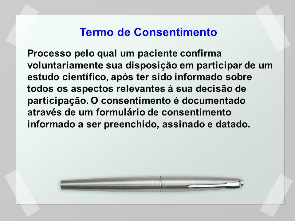 Termo de Consentimento Processo pelo qual um paciente confirma voluntariamente sua disposição em participar de um estudo científico, após ter sido inf