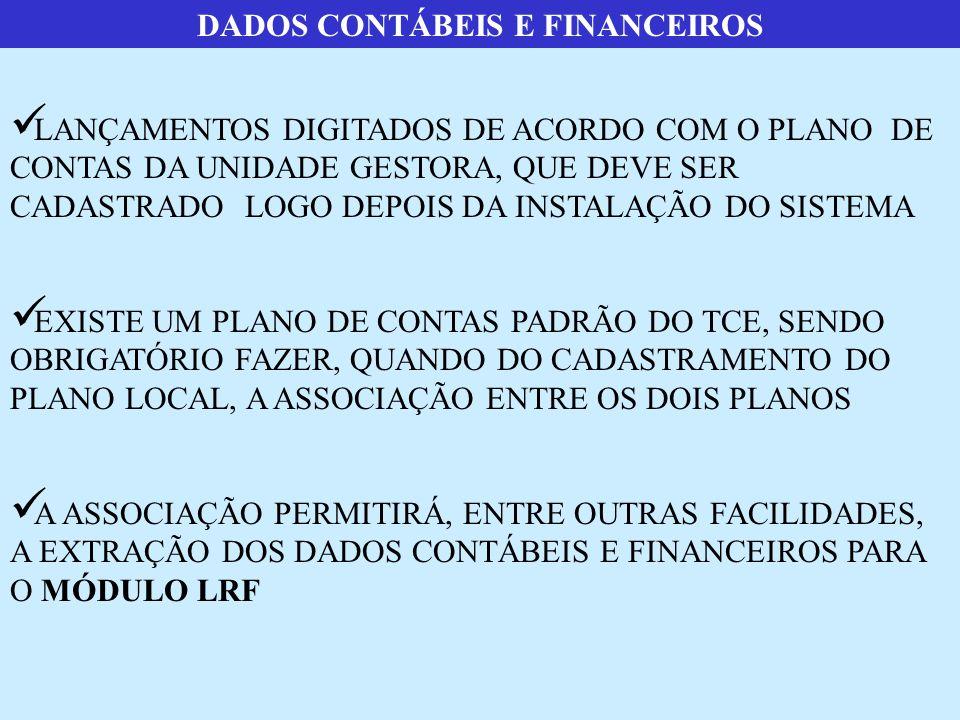 DADOS CONTÁBEIS E FINANCEIROS  LANÇAMENTOS DIGITADOS DE ACORDO COM O PLANO DE CONTAS DA UNIDADE GESTORA, QUE DEVE SER CADASTRADO LOGO DEPOIS DA INSTALAÇÃO DO SISTEMA  EXISTE UM PLANO DE CONTAS PADRÃO DO TCE, SENDO OBRIGATÓRIO FAZER, QUANDO DO CADASTRAMENTO DO PLANO LOCAL, A ASSOCIAÇÃO ENTRE OS DOIS PLANOS  A ASSOCIAÇÃO PERMITIRÁ, ENTRE OUTRAS FACILIDADES, A EXTRAÇÃO DOS DADOS CONTÁBEIS E FINANCEIROS PARA O MÓDULO LRF