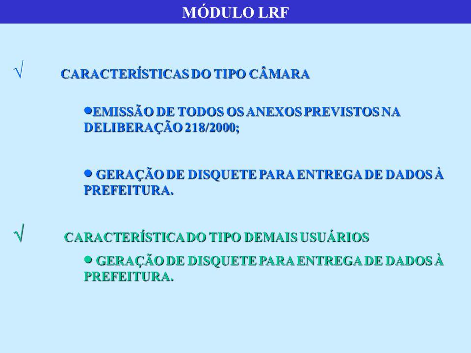 MÓDULO LRF  CARACTERÍSTICAS DO TIPO CÂMARA  EMISSÃO DE TODOS OS ANEXOS PREVISTOS NA DELIBERAÇÃO 218/2000;  GERAÇÃO DE DISQUETE PARA ENTREGA DE DADOS À PREFEITURA.