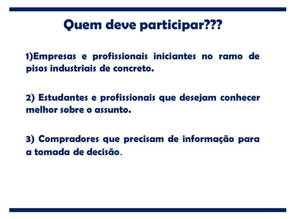 Quem deve participar??? 1)Empresas e profissionais iniciantes no ramo de pisos industriais de concreto. 2) Estudantes e profissionais que desejam conh