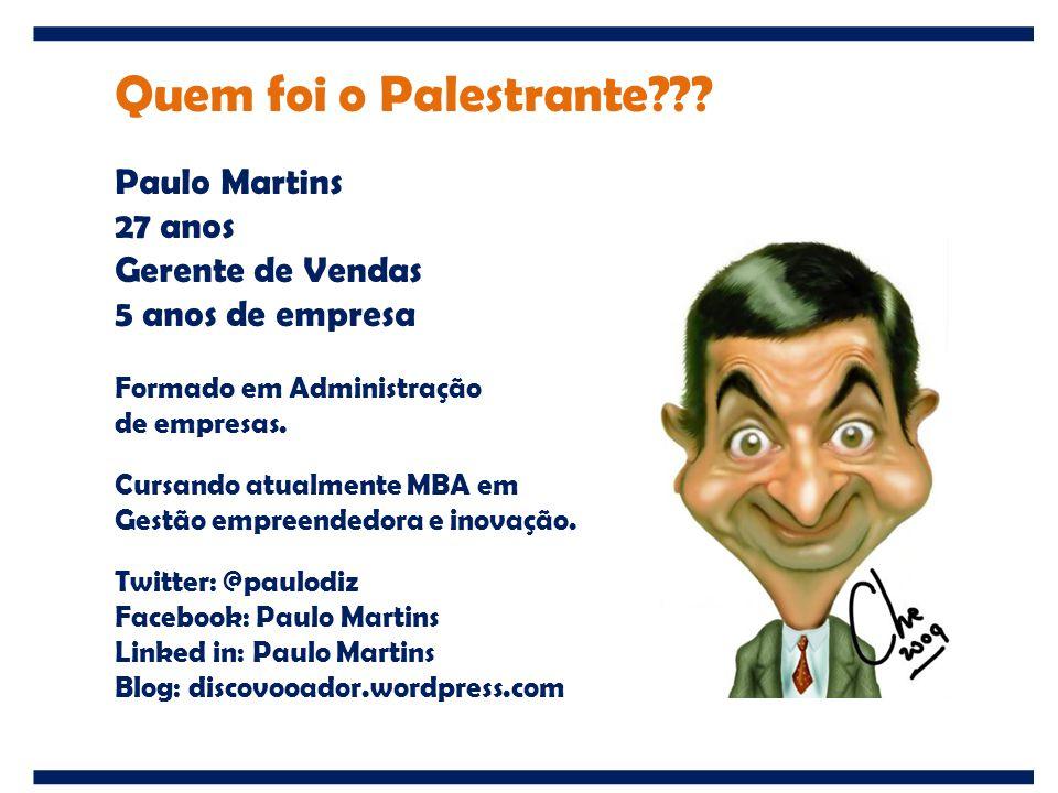 Quem foi o Palestrante??? Paulo Martins 27 anos Gerente de Vendas 5 anos de empresa Formado em Administração de empresas. Cursando atualmente MBA em G