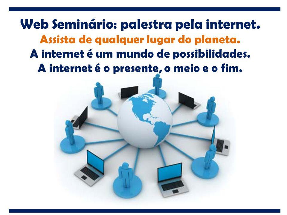 Web Seminário: palestra pela internet. Assista de qualquer lugar do planeta. A internet é um mundo de possibilidades. A internet é o presente, o meio