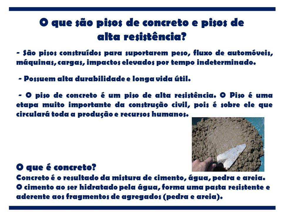 O que são pisos de concreto e pisos de alta resistência? - São pisos construídos para suportarem peso, fluxo de automóveis, máquinas, cargas, impactos