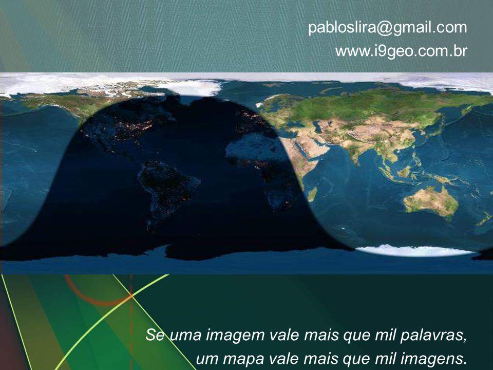 pabloslira@gmail.com www.i9geo.com.br Se uma imagem vale mais que mil palavras, um mapa vale mais que mil imagens.
