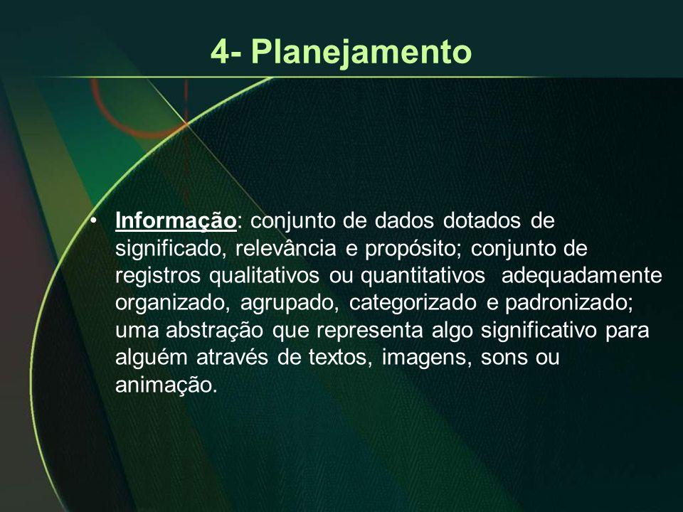 4- Planejamento •Informação: conjunto de dados dotados de significado, relevância e propósito; conjunto de registros qualitativos ou quantitativos adequadamente organizado, agrupado, categorizado e padronizado; uma abstração que representa algo significativo para alguém através de textos, imagens, sons ou animação.