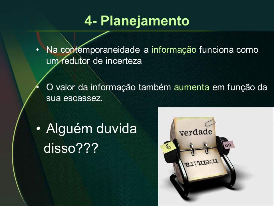 4- Planejamento •Na contemporaneidade a informação funciona como um redutor de incerteza •O valor da informação também aumenta em função da sua escassez.