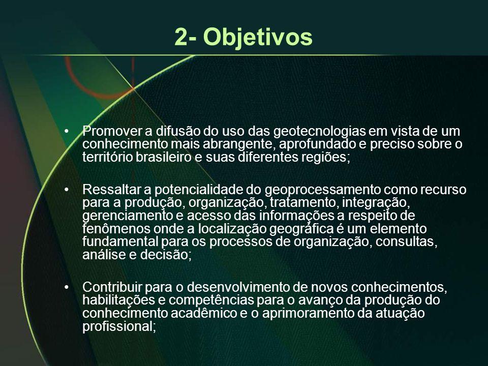 2- Objetivos •Promover a difusão do uso das geotecnologias em vista de um conhecimento mais abrangente, aprofundado e preciso sobre o território brasi