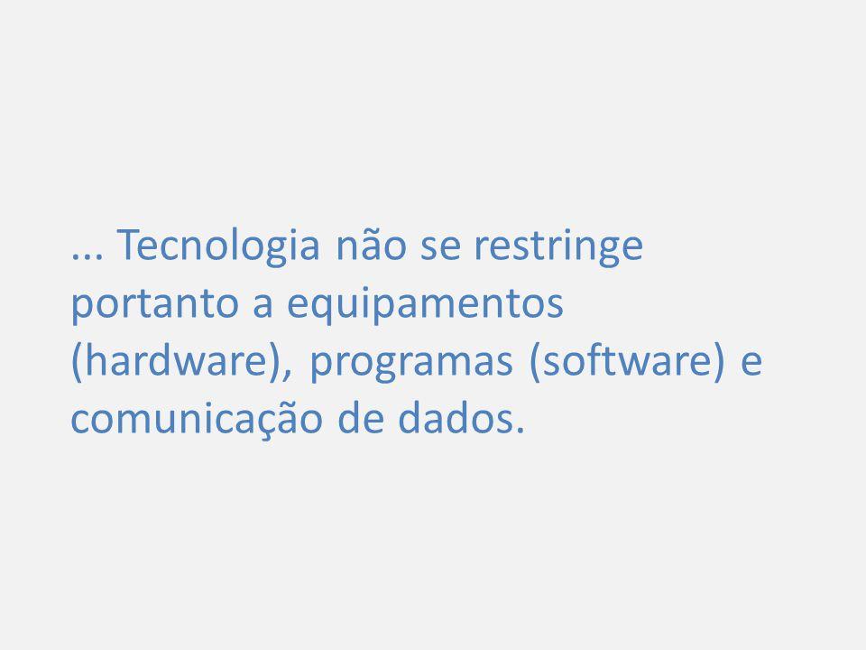 ... Tecnologia não se restringe portanto a equipamentos (hardware), programas (software) e comunicação de dados.