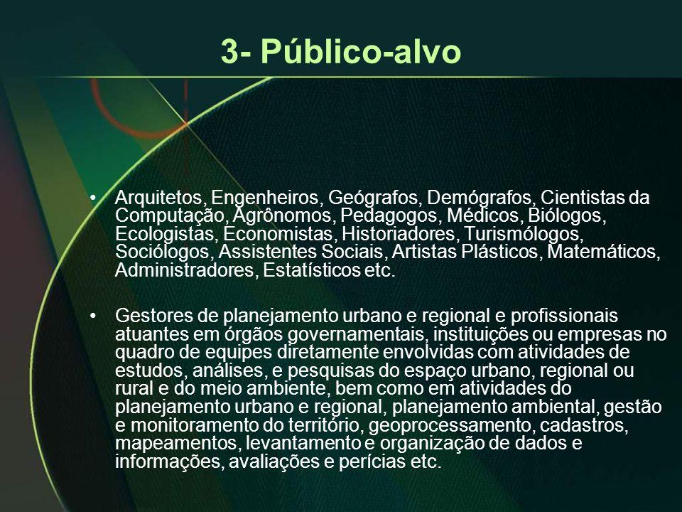 3- Público-alvo •Arquitetos, Engenheiros, Geógrafos, Demógrafos, Cientistas da Computação, Agrônomos, Pedagogos, Médicos, Biólogos, Ecologistas, Econo