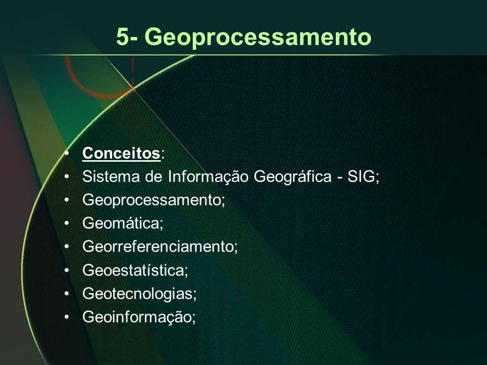 5- Geoprocessamento •Conceitos: •Sistema de Informação Geográfica - SIG; •Geoprocessamento; •Geomática; •Georreferenciamento; •Geoestatística; •Geotecnologias; •Geoinformação;