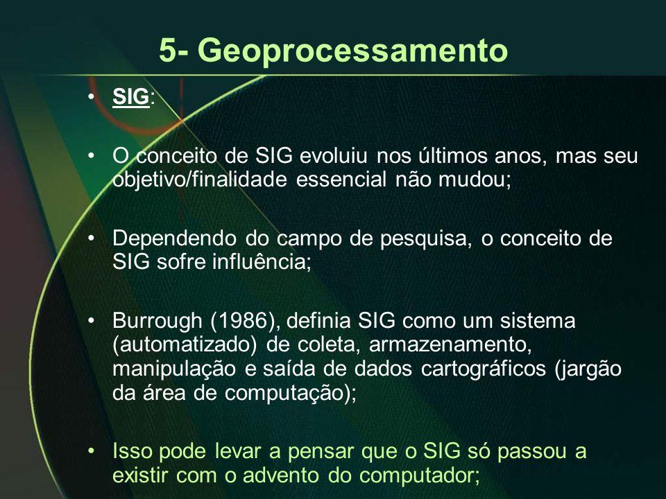 5- Geoprocessamento •SIG: •O conceito de SIG evoluiu nos últimos anos, mas seu objetivo/finalidade essencial não mudou; •Dependendo do campo de pesquisa, o conceito de SIG sofre influência; •Burrough (1986), definia SIG como um sistema (automatizado) de coleta, armazenamento, manipulação e saída de dados cartográficos (jargão da área de computação); •Isso pode levar a pensar que o SIG só passou a existir com o advento do computador;