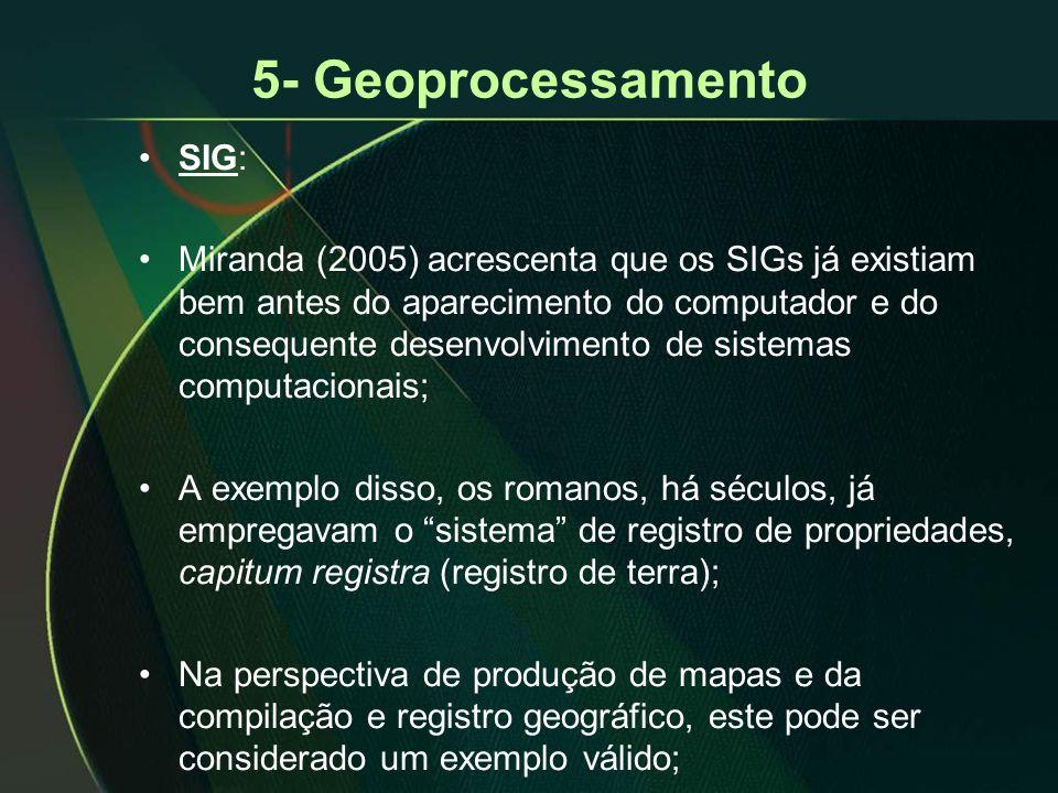 5- Geoprocessamento •SIG: •Miranda (2005) acrescenta que os SIGs já existiam bem antes do aparecimento do computador e do consequente desenvolvimento de sistemas computacionais; •A exemplo disso, os romanos, há séculos, já empregavam o sistema de registro de propriedades, capitum registra (registro de terra); •Na perspectiva de produção de mapas e da compilação e registro geográfico, este pode ser considerado um exemplo válido;