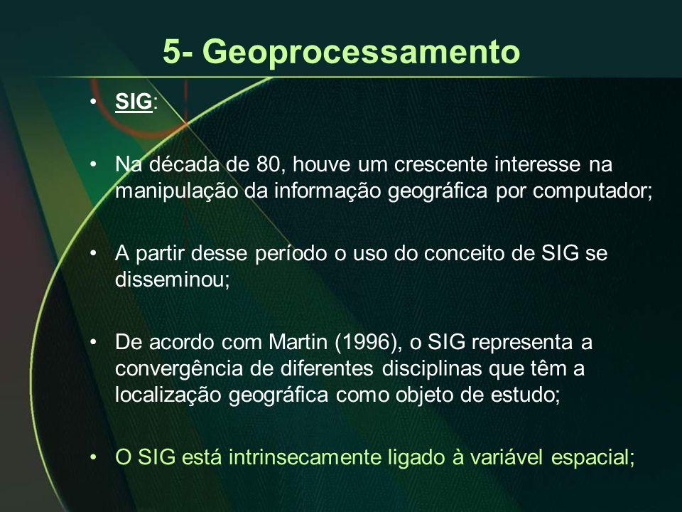 5- Geoprocessamento •SIG: •Na década de 80, houve um crescente interesse na manipulação da informação geográfica por computador; •A partir desse período o uso do conceito de SIG se disseminou; •De acordo com Martin (1996), o SIG representa a convergência de diferentes disciplinas que têm a localização geográfica como objeto de estudo; •O SIG está intrinsecamente ligado à variável espacial;