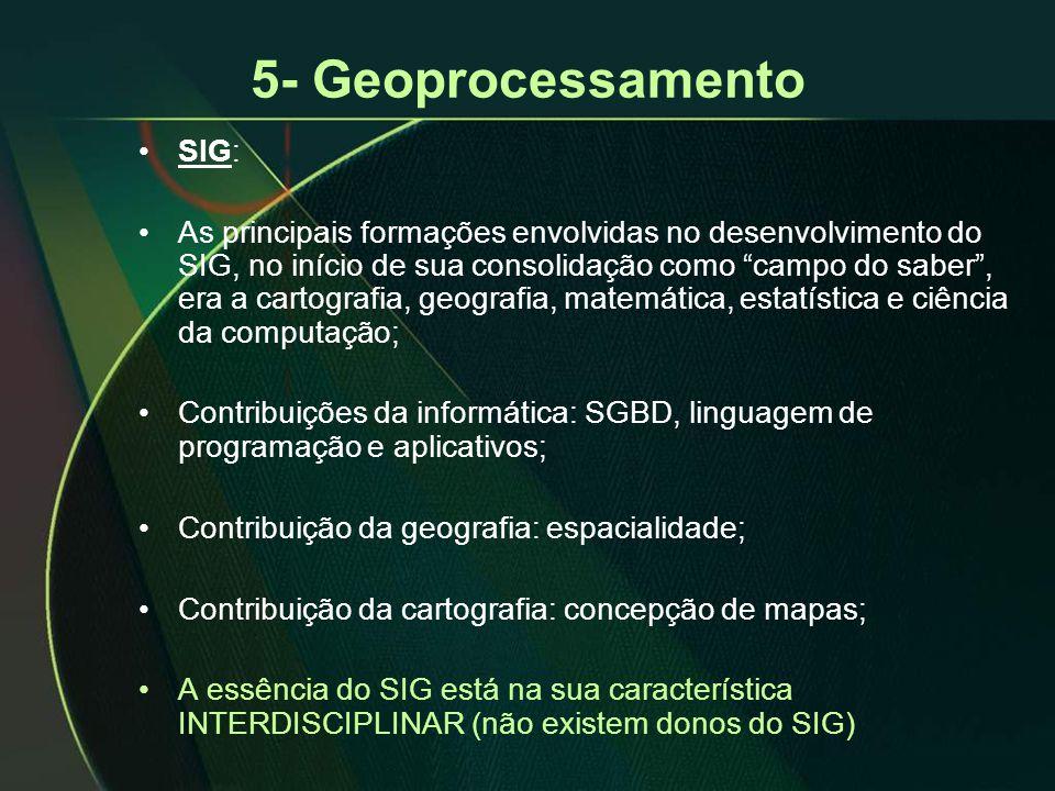 5- Geoprocessamento •SIG: •As principais formações envolvidas no desenvolvimento do SIG, no início de sua consolidação como campo do saber , era a cartografia, geografia, matemática, estatística e ciência da computação; •Contribuições da informática: SGBD, linguagem de programação e aplicativos; •Contribuição da geografia: espacialidade; •Contribuição da cartografia: concepção de mapas; •A essência do SIG está na sua característica INTERDISCIPLINAR (não existem donos do SIG)