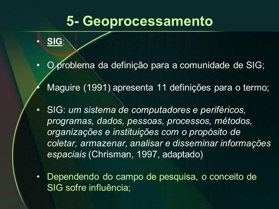 5- Geoprocessamento •SIG: •O problema da definição para a comunidade de SIG; •Maguire (1991) apresenta 11 definições para o termo; •SIG: um sistema de computadores e periféricos, programas, dados, pessoas, processos, métodos, organizações e instituições com o propósito de coletar, armazenar, analisar e disseminar informações espaciais (Chrisman, 1997, adaptado) •Dependendo do campo de pesquisa, o conceito de SIG sofre influência;
