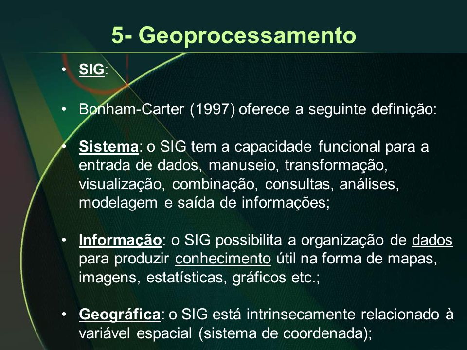 5- Geoprocessamento •SIG: •Bonham-Carter (1997) oferece a seguinte definição: •Sistema: o SIG tem a capacidade funcional para a entrada de dados, manuseio, transformação, visualização, combinação, consultas, análises, modelagem e saída de informações; •Informação: o SIG possibilita a organização de dados para produzir conhecimento útil na forma de mapas, imagens, estatísticas, gráficos etc.; •Geográfica: o SIG está intrinsecamente relacionado à variável espacial (sistema de coordenada);