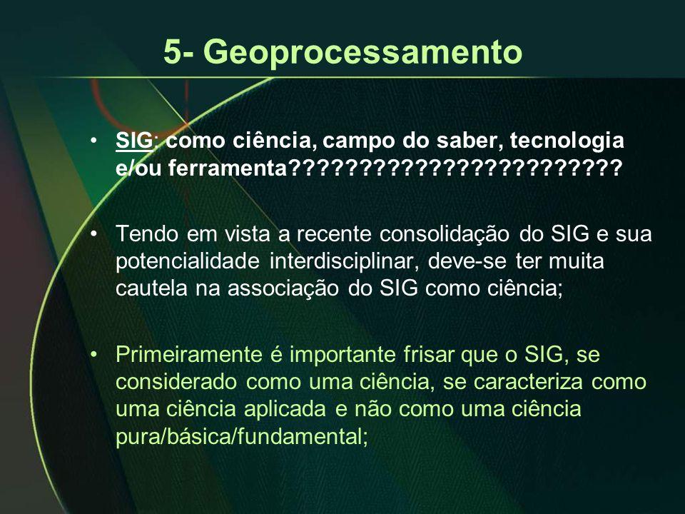 5- Geoprocessamento •SIG: como ciência, campo do saber, tecnologia e/ou ferramenta???????????????????????? •Tendo em vista a recente consolidação do S
