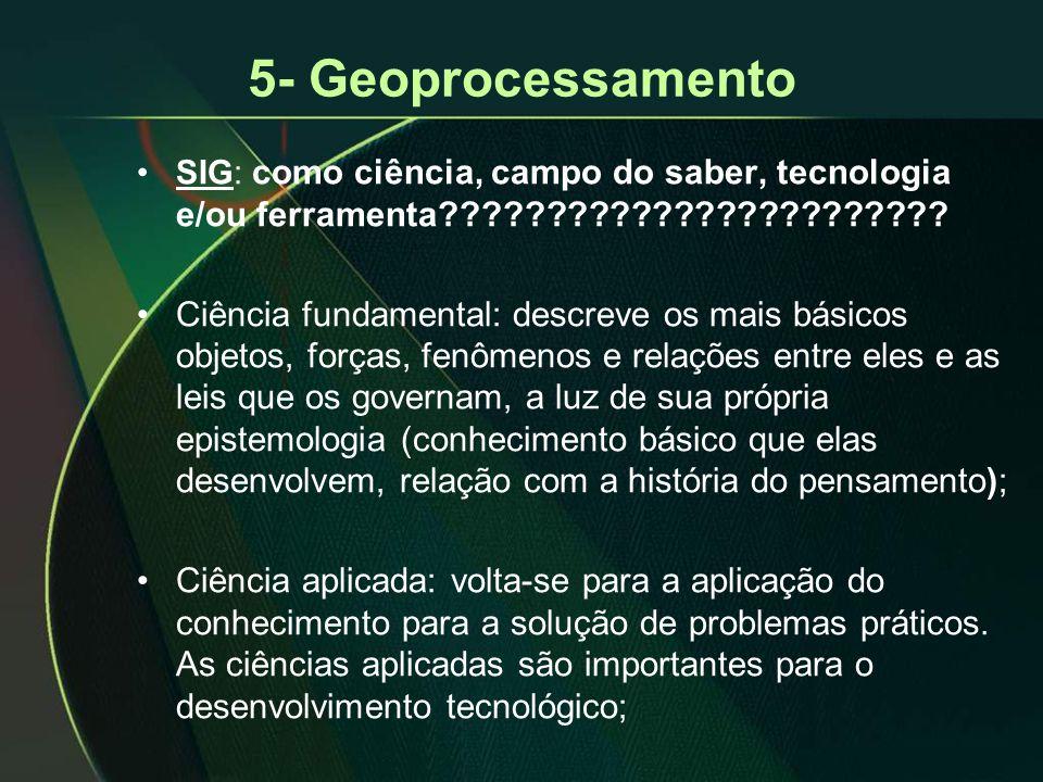 5- Geoprocessamento •SIG: como ciência, campo do saber, tecnologia e/ou ferramenta???????????????????????? •Ciência fundamental: descreve os mais bási