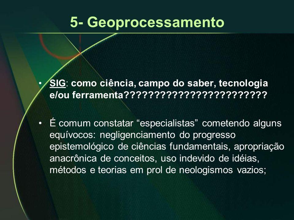 """5- Geoprocessamento •SIG: como ciência, campo do saber, tecnologia e/ou ferramenta???????????????????????? •É comum constatar """"especialistas"""" cometend"""