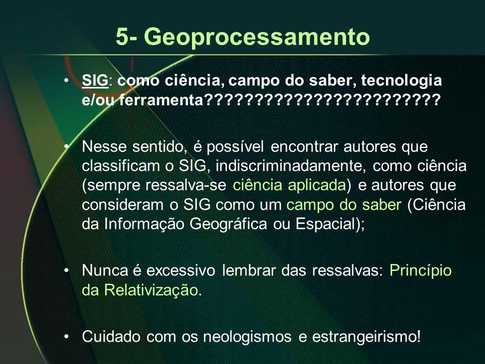 5- Geoprocessamento •SIG: como ciência, campo do saber, tecnologia e/ou ferramenta???????????????????????? •Nesse sentido, é possível encontrar autore