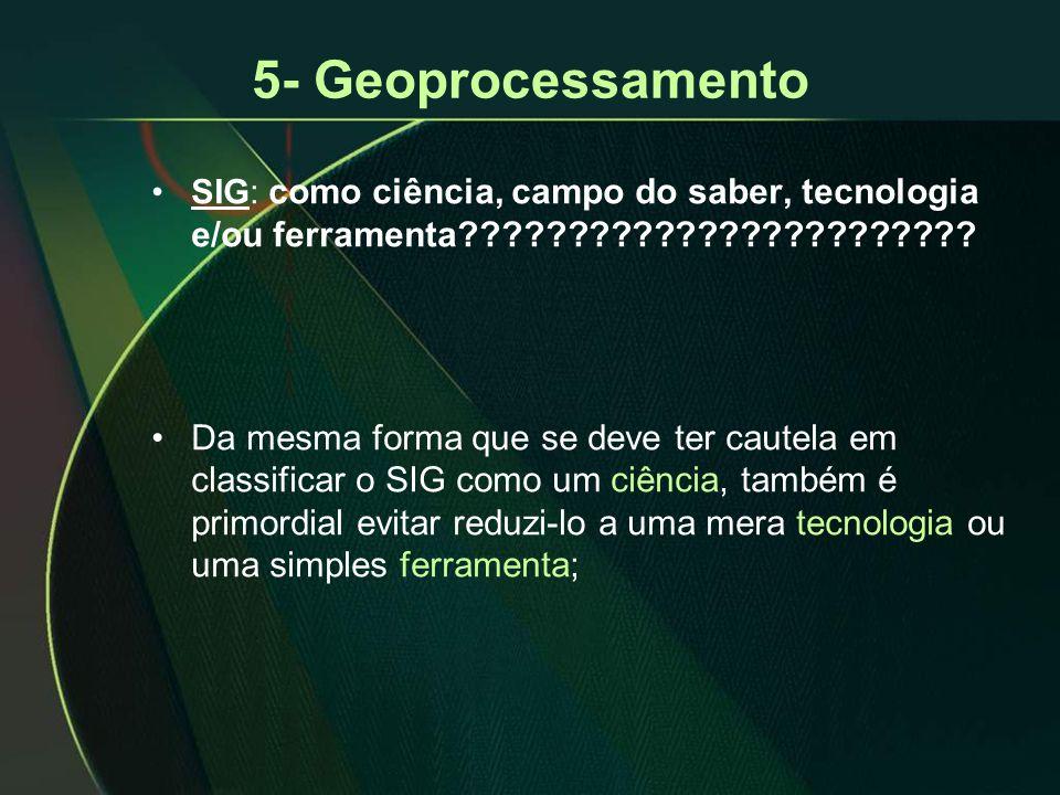 5- Geoprocessamento •SIG: como ciência, campo do saber, tecnologia e/ou ferramenta???????????????????????? •Da mesma forma que se deve ter cautela em