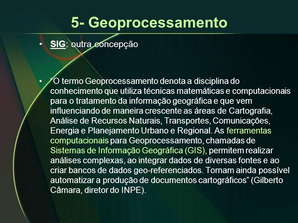 """5- Geoprocessamento •SIG: outra concepção •""""O termo Geoprocessamento denota a disciplina do conhecimento que utiliza técnicas matemáticas e computacio"""
