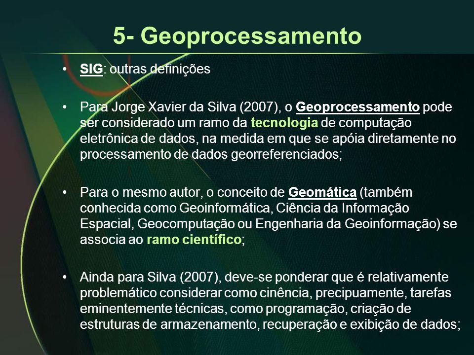 5- Geoprocessamento •SIG: outras definições •Para Jorge Xavier da Silva (2007), o Geoprocessamento pode ser considerado um ramo da tecnologia de computação eletrônica de dados, na medida em que se apóia diretamente no processamento de dados georreferenciados; •Para o mesmo autor, o conceito de Geomática (também conhecida como Geoinformática, Ciência da Informação Espacial, Geocomputação ou Engenharia da Geoinformação) se associa ao ramo científico; •Ainda para Silva (2007), deve-se ponderar que é relativamente problemático considerar como cinência, precipuamente, tarefas eminentemente técnicas, como programação, criação de estruturas de armazenamento, recuperação e exibição de dados;