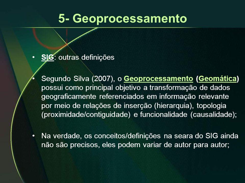 5- Geoprocessamento •SIG: outras definições •Segundo Silva (2007), o Geoprocessamento (Geomática) possui como principal objetivo a transformação de dados geograficamente referenciados em informação relevante por meio de relações de inserção (hierarquia), topologia (proximidade/contiguidade) e funcionalidade (causalidade); •Na verdade, os conceitos/definições na seara do SIG ainda não são precisos, eles podem variar de autor para autor;