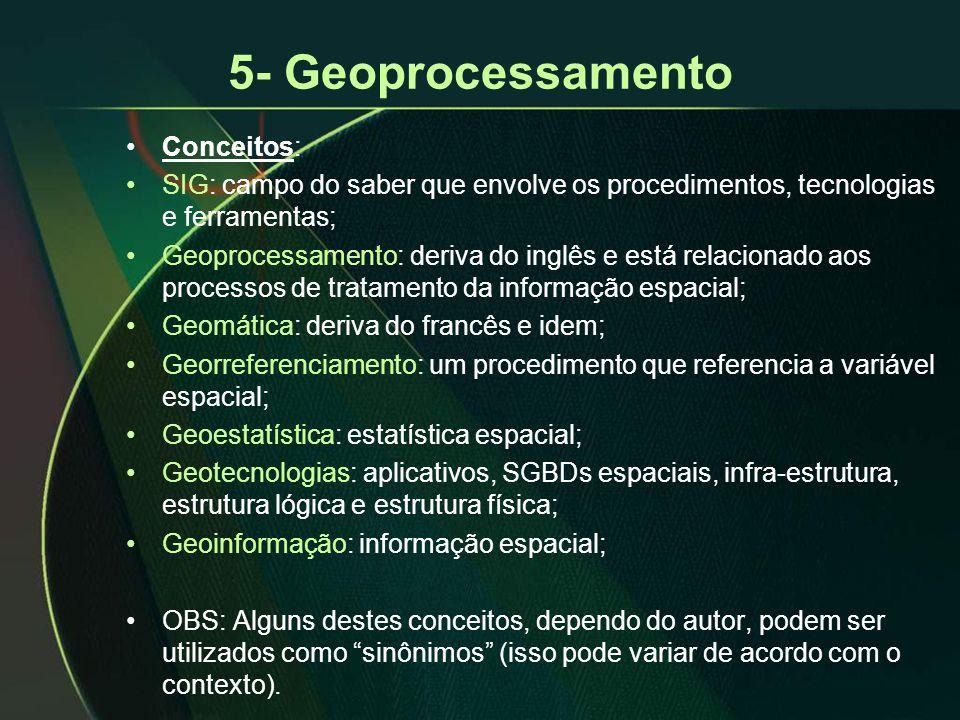 5- Geoprocessamento •Conceitos: •SIG: campo do saber que envolve os procedimentos, tecnologias e ferramentas; •Geoprocessamento: deriva do inglês e está relacionado aos processos de tratamento da informação espacial; •Geomática: deriva do francês e idem; •Georreferenciamento: um procedimento que referencia a variável espacial; •Geoestatística: estatística espacial; •Geotecnologias: aplicativos, SGBDs espaciais, infra-estrutura, estrutura lógica e estrutura física; •Geoinformação: informação espacial; •OBS: Alguns destes conceitos, dependo do autor, podem ser utilizados como sinônimos (isso pode variar de acordo com o contexto).