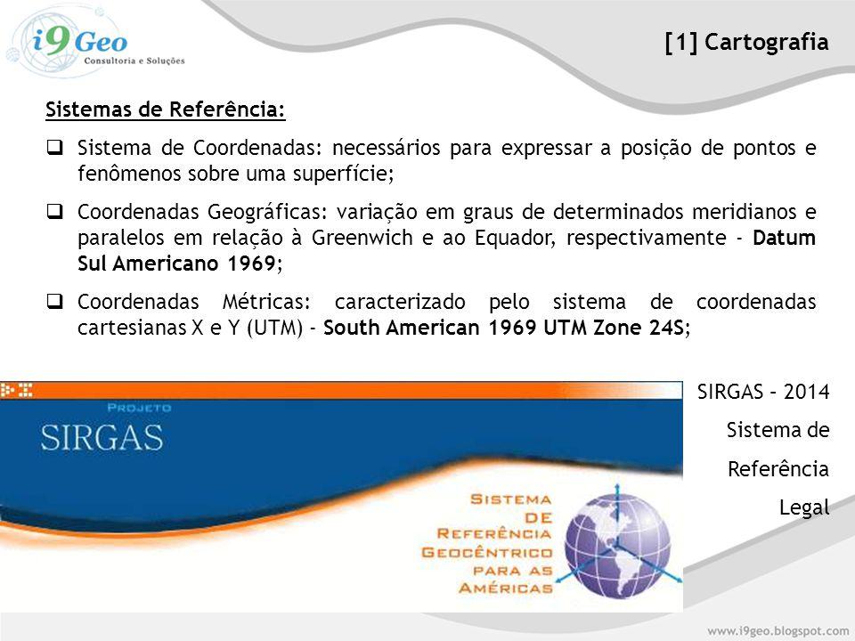 Sistemas de Referência:  Sistema de Coordenadas: necessários para expressar a posição de pontos e fenômenos sobre uma superfície;  Coordenadas Geográficas: variação em graus de determinados meridianos e paralelos em relação à Greenwich e ao Equador, respectivamente - Datum Sul Americano 1969;  Coordenadas Métricas: caracterizado pelo sistema de coordenadas cartesianas X e Y (UTM) - South American 1969 UTM Zone 24S; [1] Cartografia SIRGAS – 2014 Sistema de Referência Legal