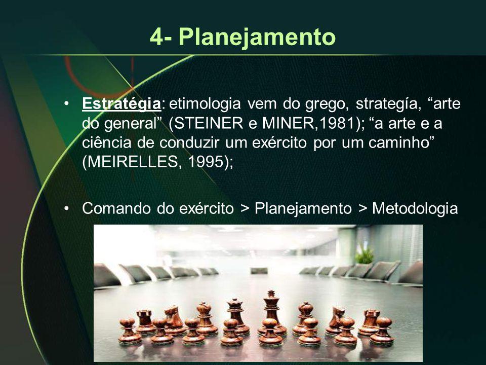 4- Planejamento •Estratégia: etimologia vem do grego, strategía, arte do general (STEINER e MINER,1981); a arte e a ciência de conduzir um exército por um caminho (MEIRELLES, 1995); •Comando do exército > Planejamento > Metodologia