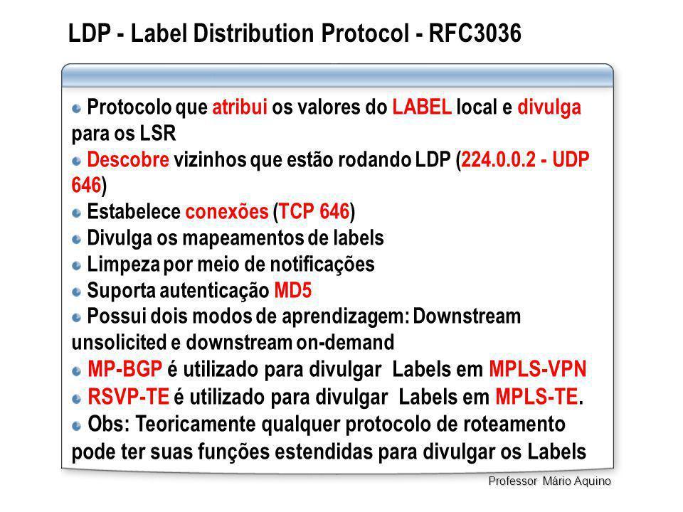 LDP - Label Distribution Protocol - RFC3036 Protocolo que atribui os valores do LABEL local e divulga para os LSR Descobre vizinhos que estão rodando LDP (224.0.0.2 - UDP 646) Estabelece conexões (TCP 646) Divulga os mapeamentos de labels Limpeza por meio de notificações Suporta autenticação MD5 Possui dois modos de aprendizagem: Downstream unsolicited e downstream on-demand MP-BGP é utilizado para divulgar Labels em MPLS-VPN RSVP-TE é utilizado para divulgar Labels em MPLS-TE.
