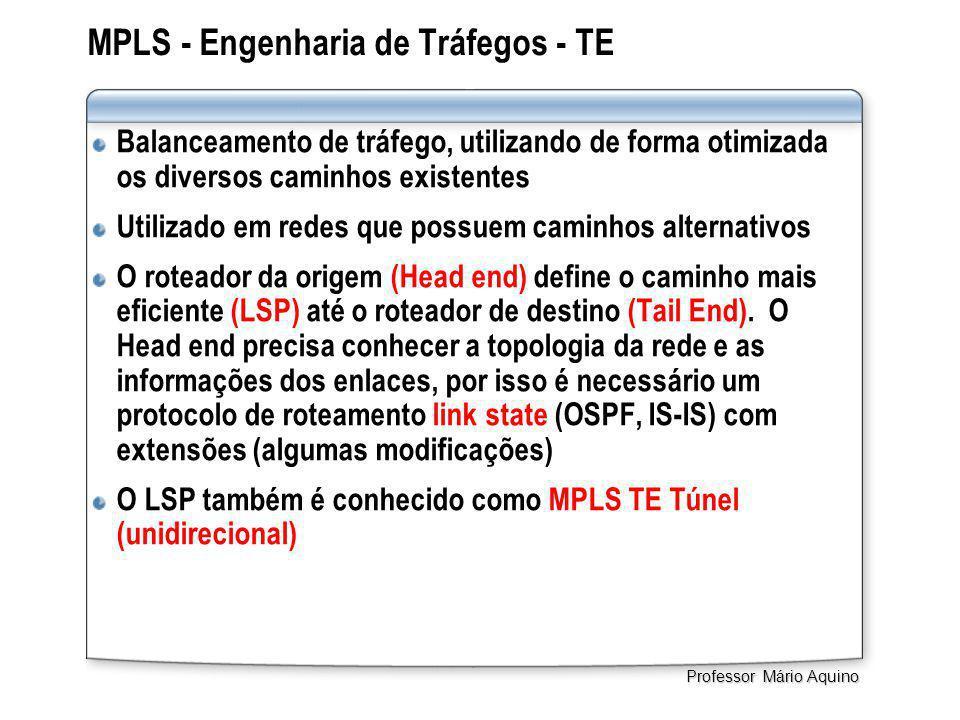 MPLS - Engenharia de Tráfegos - TE Balanceamento de tráfego, utilizando de forma otimizada os diversos caminhos existentes Utilizado em redes que possuem caminhos alternativos O roteador da origem (Head end) define o caminho mais eficiente (LSP) até o roteador de destino (Tail End).