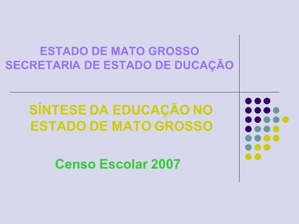 ESTADO DE MATO GROSSO SECRETARIA DE ESTADO DE DUCAÇÃO SÍNTESE DA EDUCAÇÃO NO ESTADO DE MATO GROSSO Censo Escolar 2007