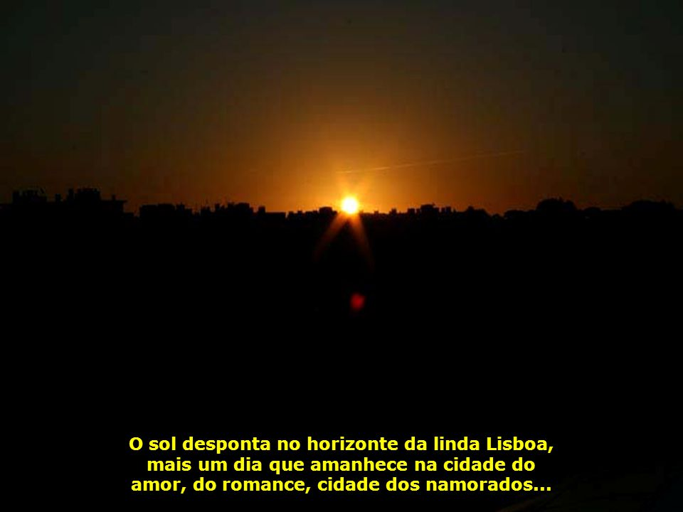 O sol desponta no horizonte da linda Lisboa, mais um dia que amanhece na cidade do amor, do romance, cidade dos namorados...
