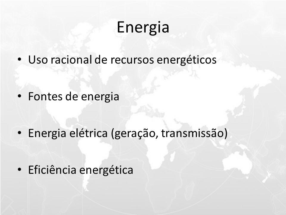 Energia • Uso racional de recursos energéticos • Fontes de energia • Energia elétrica (geração, transmissão) • Eficiência energética