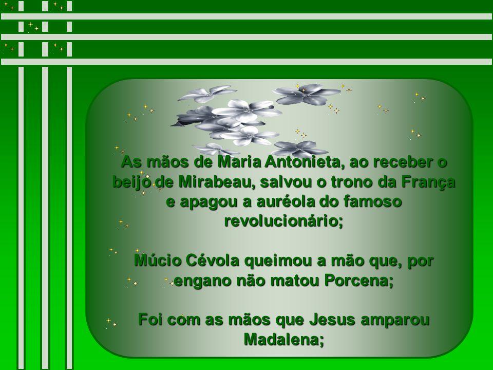 As mãos de Maria Antonieta, ao receber o beijo de Mirabeau, salvou o trono da França e apagou a auréola do famoso revolucionário; Múcio Cévola queimou a mão que, por engano não matou Porcena; Foi com as mãos que Jesus amparou Madalena;