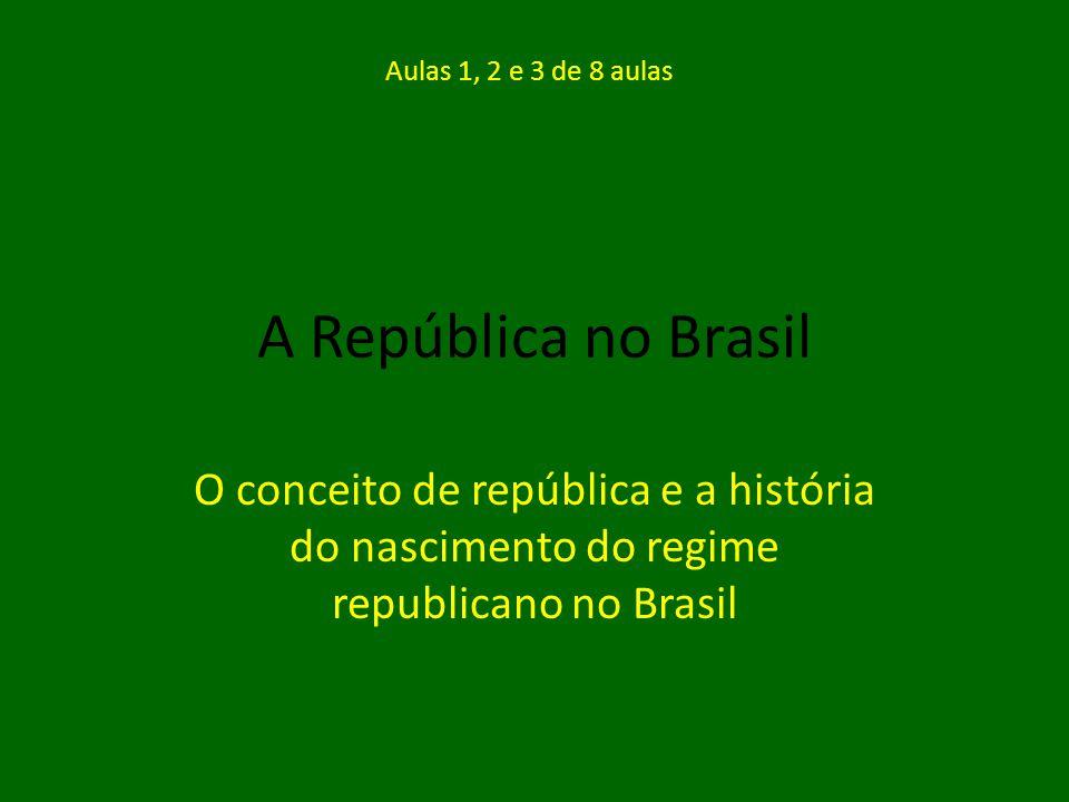 A República no Brasil O conceito de república e a história do nascimento do regime republicano no Brasil Aulas 1, 2 e 3 de 8 aulas