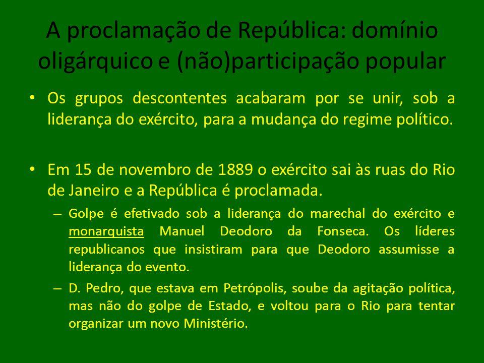 A proclamação de República: domínio oligárquico e (não)participação popular • Os grupos descontentes acabaram por se unir, sob a liderança do exército, para a mudança do regime político.